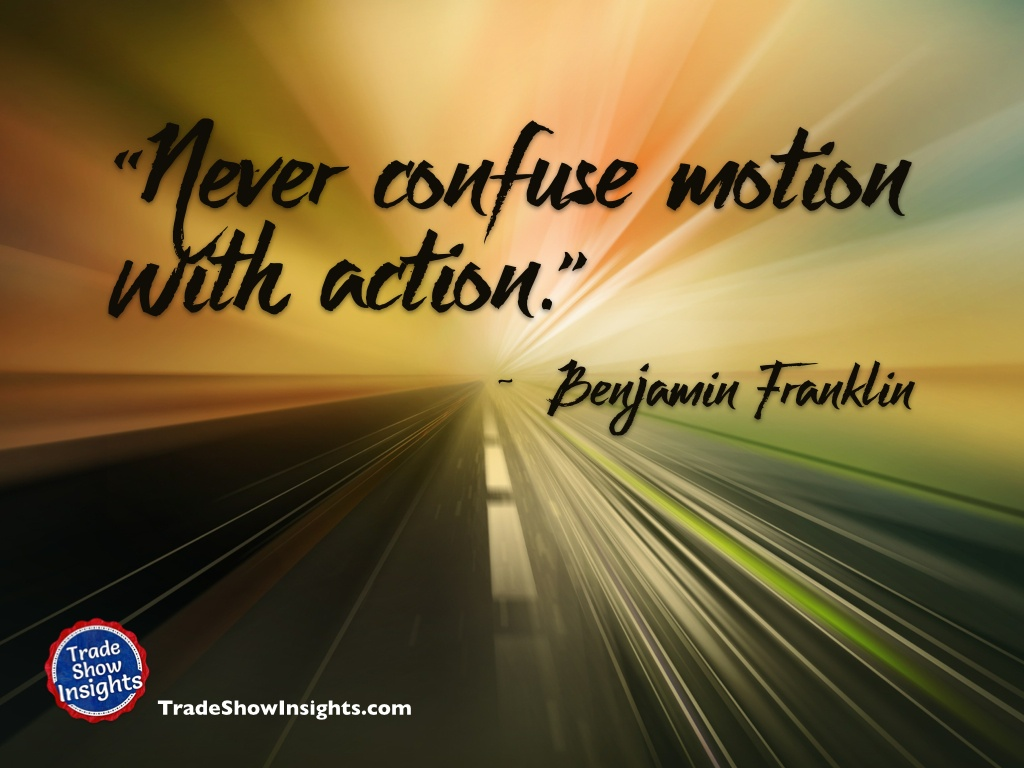 Never confuse motion with action. - Ben Franklin